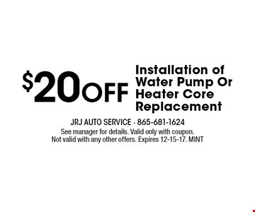 $20Off Installation of Water Pump Or Heater Core Replacement. See manager for details. Valid only with coupon.Not valid with any other offers. Expires 12-15-17. MINT