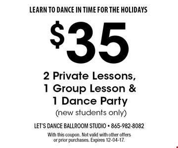 $35 2 Private Lessons,1 Group Lesson &1 Dance Party (new students only). With this coupon. Not valid with other offers or prior purchases. Expires 12-04-17.