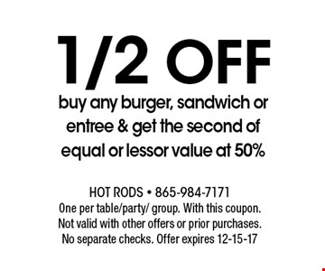1/2 Off buy any burger, sandwich or entree & get the second of equal or lessor value at 50%. Hot Rods - 865-984-7171One per table/party/ group. With this coupon.Not valid with other offers or prior purchases.No separate checks. Offer expires 12-15-17