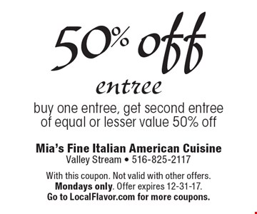 50% off entree buy one entree, get second entree of equal or lesser value 50% off. With this coupon. Not valid with other offers. Mondays only. Offer expires 12-31-17.Go to LocalFlavor.com for more coupons.