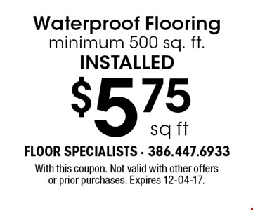 $5.75sq ftWaterproof Flooringminimum 500 sq. ft.installed. With this coupon. Not valid with other offers or prior purchases. Expires 12-04-17.