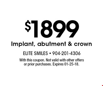 $1899 Implant, abutment & crown. With this coupon. Not valid with other offers or prior purchases. Expires 01-25-18.