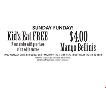 Sunday Funday! Kid's Eat FREE 12 and under with purchase of an adult entree. $4.00 Mango Bellinis. With this coupon. Not valid with other offers.  Go to LocalFlavor.com for more coupons.