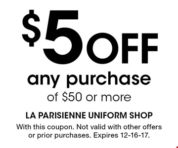 $5 Off any purchase of $50 or more. With this coupon. Not valid with other offers or prior purchases. Expires 12-16-17.