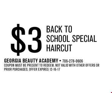 $3 Back ToSchool SpecialHaircut. Georgia Beauty Academy - 706-278-9606Coupon must be present to redeem. Not valid with other offers or prior purchases. Offer expires 12-16-17