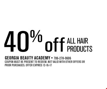 40% off All hair Products. Georgia Beauty Academy - 706-278-9606Coupon must be present to redeem. Not valid with other offers or prior purchases. Offer expires 12-16-17