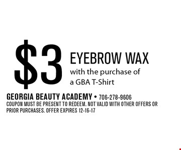 $3 Eyebrow waxwith the purchase ofa GBA T-Shirt. Georgia Beauty Academy - 706-278-9606Coupon must be present to redeem. Not valid with other offers or prior purchases. Offer expires 12-16-17