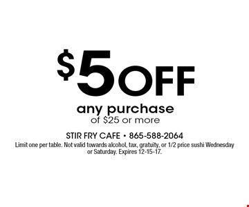 $5 Off any purchase of $25 or more. Limit one per table. Not valid towards alcohol, tax, gratuity, or 1/2 price sushi Wednesday or Saturday. Expires 12-15-17.