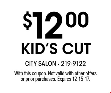 $12.00KID'S CUT. With this coupon. Not valid with other offersor prior purchases. Expires 12-15-17.
