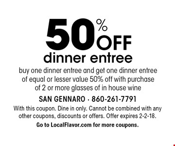 50% Off dinner entree buy one dinner entree and get one dinner entree  of equal or lesser value 50% off with purchase of 2 or more glasses of in house wine. With this coupon. Dine in only. Cannot be combined with any other coupons, discounts or offers. Offer expires 2-2-18. Go to LocalFlavor.com for more coupons.