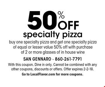 50% Off specialty pizza buy one specialty pizza and get one specialty pizza of equal or lesser value 50% off with purchase of 2 or more glasses of in house wine. With this coupon. Dine in only. Cannot be combined with any other coupons, discounts or offers. Offer expires 2-2-18. Go to LocalFlavor.com for more coupons.