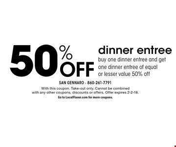 50% Off dinner entreebuy one dinner entree and get one dinner entree of equal or lesser value 50% off. With this coupon. Take-out only. Cannot be combined with any other coupons, discounts or offers. Offer expires 2-2-18. Go to LocalFlavor.com for more coupons.