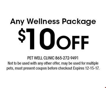 $10Off Any Wellness Package. Not to be used with any other offer, may be used for multiple pets, must present coupon before checkout Expires 12-15-17.