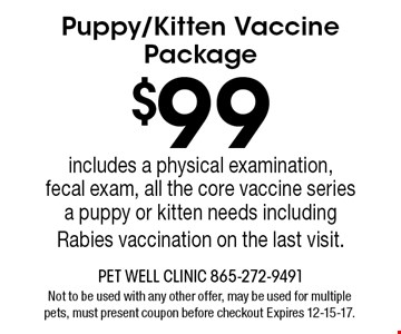 $99 Puppy/Kitten Vaccine Package includes a physical examination, fecal exam, all the core vaccine series a puppy or kitten needs including Rabies vaccination on the last visit.. Not to be used with any other offer, may be used for multiple pets, must present coupon before checkout Expires 12-15-17.