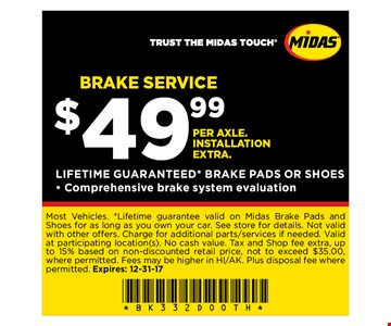 BRAKE SERVICE$49.99 PER AXLE. INSTALLATION EXTRA.LIFETIME GUARANTEED* BRAKE PADS OR SHOES- Comprehensive brake system evaluation. Most Vehicles. *Lifetime guarantee valid on Midas Brake Pads and Shoes for as long as you own your car. See store for details. Not valid with other offers. Charge for additional parts services if needed. Valid at participating location(s). No cash value. Tax and Shop fee extra, up to 15% based on non-discounted retail price, not to exceed $35.00, where permitted. Fees may be higher in HI/AK. Plus disposal fee where permitted. Expires: 12-31-17