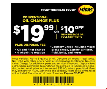 Conventional oil change PLUS $19.99 or $10 OFF High milage or full syntheticPlus Disposal fee - Oil and filter change- 4 wheel tire rotation- Courtesy Check including visualbrake check, battery, air filter,fluid, belts, and hoses. Most Vehicles. Up to 5 quarts of oil. Discount off regular retail price. Not valid with other offers. Valid at participating location(s).No cash value. Charge for additional parts and services if needed.Disposal fees extra, where permitted. Tax and Shop fee extra, up to 15% based on nondiscounted retail price, not to exceed $35.00, where permitted. Fees may be higher in HI/AK. Other oils and specialty fi lters extra. TPMS reset not included. Tire rotation at time of service. Expires: 12-31-17