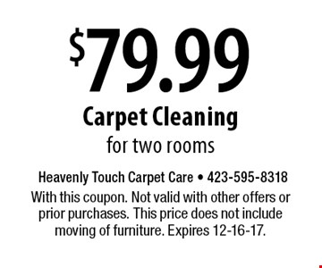 $79.99 Carpet Cleaning for two rooms. With this coupon. Not valid with other offers or prior purchases. This price does not include moving of furniture. Expires 12-16-17.