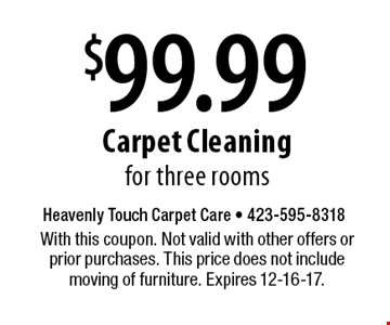 $99.99 Carpet Cleaning for three rooms. With this coupon. Not valid with other offers or prior purchases. This price does not include moving of furniture. Expires 12-16-17.