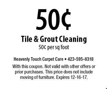 50¢ Tile & Grout Cleaning 50¢ per sq foot. With this coupon. Not valid with other offers or prior purchases. This price does not include moving of furniture. Expires 12-16-17.