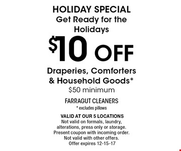 $10 off HOLIDAY SPECIALGet Ready for the HolidaysDraperies, Comforters & Household Goods*$50 minimum. * excludes pillows Valid at our 5 locationsNot valid on formals, laundry, alterations, press only or storage. Present coupon with incoming order. Not valid with other offers.Offer expires 12-15-17