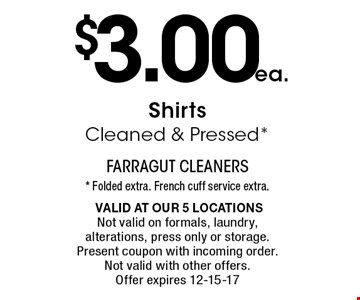 $3.00ea. ShirtsCleaned & Pressed*. * Folded extra. French cuff service extra. Valid at our 5 locationsNot valid on formals, laundry, alterations, press only or storage. Present coupon with incoming order. Not valid with other offers. Offer expires 12-15-17
