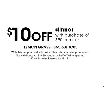 $10 Off dinner with purchase of $50 or more. With this coupon. Not valid with other offers or prior purchases.Not valid on 2 for $19.99 special or half off wine special.Dine-in-only. Expires 12-15-17.
