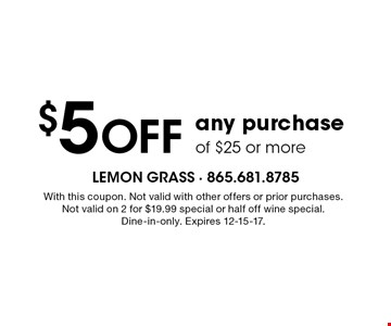 $5 Off any purchase of $25 or more. With this coupon. Not valid with other offers or prior purchases.Not valid on 2 for $19.99 special or half off wine special.Dine-in-only. Expires 12-15-17.