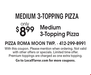MEDIUM 3-TOPPING PIZZA! only $8.99 Medium 3-Topping Pizza. With this coupon. Please mention when ordering. Not valid with other offers or specials. Limited time offer. Premium toppings are charged as one extra topping. Go to LocalFlavor.com for more coupons.