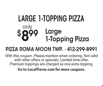 LARGE 1-TOPPING PIZZA! only $8.99 Large 1-Topping Pizza. With this coupon. Please mention when ordering. Not valid with other offers or specials. Limited time offer. Premium toppings are charged as one extra topping. Go to LocalFlavor.com for more coupons.