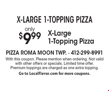 X-LARGE 1-TOPPING PIZZA! only $9.99 X-Large 1-Topping Pizza. With this coupon. Please mention when ordering. Not valid with other offers or specials. Limited time offer. Premium toppings are charged as one extra topping. Go to LocalFlavor.com for more coupons.