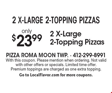 2 X-LARGE 2-TOPPING PIZZAS! only $23.99 2 X-Large 2-Topping Pizzas. With this coupon. Please mention when ordering. Not valid with other offers or specials. Limited time offer. Premium toppings are charged as one extra topping. Go to LocalFlavor.com for more coupons.