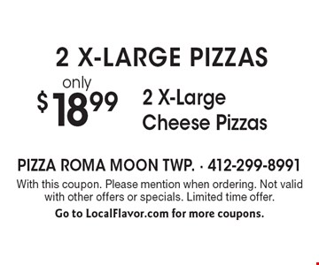 2 X-LARGE PIZZAS! only $18.99 2 X-Large Cheese Pizzas. With this coupon. Please mention when ordering. Not valid with other offers or specials. Limited time offer. Go to LocalFlavor.com for more coupons.