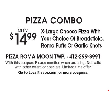 PIZZA COMBO! only $14.99 X-Large Cheese Pizza With Your Choice Of Breadsticks, Roma Puffs Or Garlic Knots. With this coupon. Please mention when ordering. Not valid with other offers or specials. Limited time offer. Go to LocalFlavor.com for more coupons.
