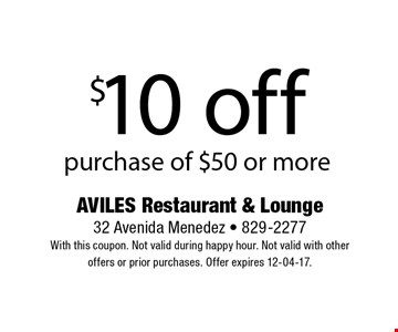 $10 off purchase of $50 or more. AVILES Restaurant & Lounge 32 Avenida Menedez - 829-2277 With this coupon. Not valid during happy hour. Not valid with other offers or prior purchases. Offer expires 12-04-17.