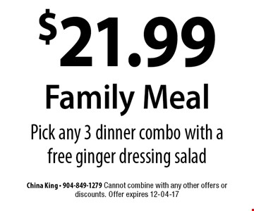 $21.99 Family Meal Pick any 3 dinner combo with a free ginger dressing salad. China King - 904-849-1279 Cannot combine with any other offers or discounts. Offer expires 12-04-17