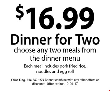 $16.99 Dinner for Two choose any two meals from the dinner menu Each meal includes pork fried rice, noodles and egg roll. China King - 904-849-1279 Cannot combine with any other offers or discounts. Offer expires 12-04-17