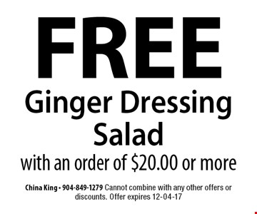 FREE Ginger Dressing Salad with an order of $20.00 or more. China King - 904-849-1279 Cannot combine with any other offers or discounts. Offer expires 12-04-17