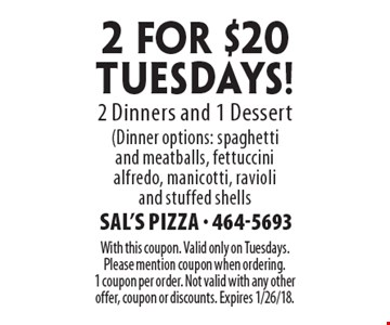 2 for $20 TUESDAYS! 2 Dinners and 1 Dessert (Dinner options: spaghetti and meatballs, fettuccini alfredo, manicotti, ravioli and stuffed shells. With this coupon. Valid only on Tuesdays. Please mention coupon when ordering. 1 coupon per order. Not valid with any other offer, coupon or discounts. Expires 1/26/18.