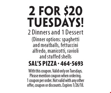2 for $20 TUESDAYS! 2 Dinners and 1 Dessert (Dinner options: spaghetti 