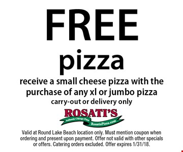Free Pizza. Receive a small cheese pizza with the purchase of any xl or jumbo pizza carry-out or delivery only. Valid at Round Lake Beach location only. Must mention coupon when ordering and present upon payment. Offer not valid with other specials or offers. Catering orders excluded. Offer expires 1/31/18.