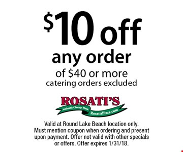 $10 off any order of $40 or more. Catering orders excluded. Valid at Round Lake Beach location only.Must mention coupon when ordering and present upon payment. Offer not valid with other specials or offers. Offer expires 1/31/18.