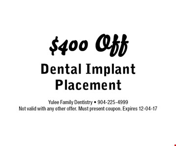 $400 Off Dental Implant Placement. Yulee Family Dentistry - 904-225-4999 Not valid with any other offer. Must present coupon. Expires 12-04-17