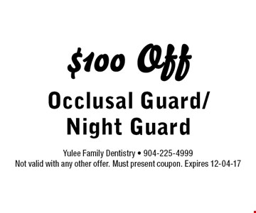 $100 Off Occlusal Guard/Night Guard. Yulee Family Dentistry - 904-225-4999 Not valid with any other offer. Must present coupon. Expires 12-04-17