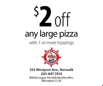 $2 off any large pizza with 1 or more toppings. With this coupon. Not valid with other offers. Offer expires 2-2-18.