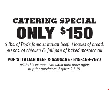 Catering Special Only $150 5 lbs. of Pop's famous Italian beef, 4 loaves of bread, 40 pcs. of chicken & full pan of baked mostaccioli. With this coupon. Not valid with other offers or prior purchases. Expires 2-2-18.