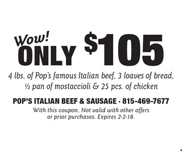 Wow! Only $105 4 lbs. of Pop's famous Italian beef, 3 loaves of bread, 1/2 pan of mostaccioli & 25 pcs. of chicken. With this coupon. Not valid with other offers or prior purchases. Expires 2-2-18.