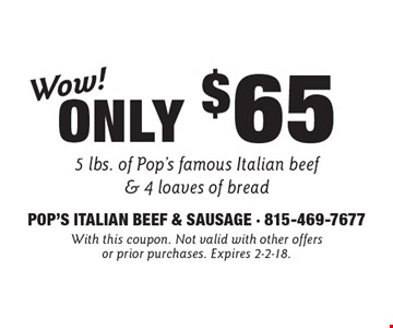 Wow! Only $65 5 lbs. of Pop's famous Italian beef & 4 loaves of bread. With this coupon. Not valid with other offers or prior purchases. Expires 2-2-18.