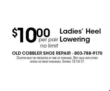 $10.00per pair no limit Ladies' Heel Lowering. Coupon must be presented at time of purchase. Not valid with other offers or prior purchases. Expires 12-14-17.