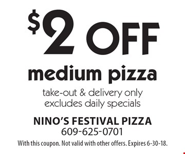 $2 off medium pizza. Take-out & delivery only. Excludes daily specials. With this coupon. Not valid with other offers. Expires 6-30-18.