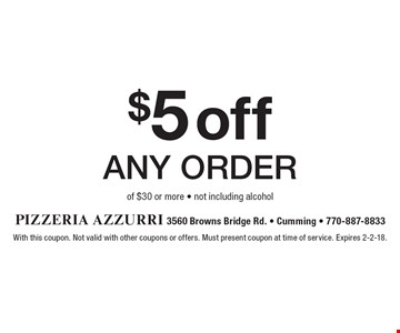 $5 off any order of $30 or more - not including alcohol. With this coupon. Not valid with other coupons or offers. Must present coupon at time of service. Expires 2-2-18.